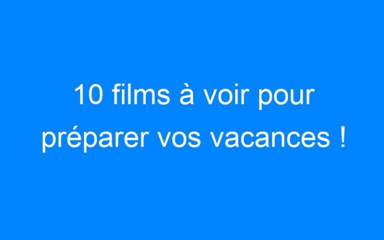 10 films à voir pour préparer vos vacances !