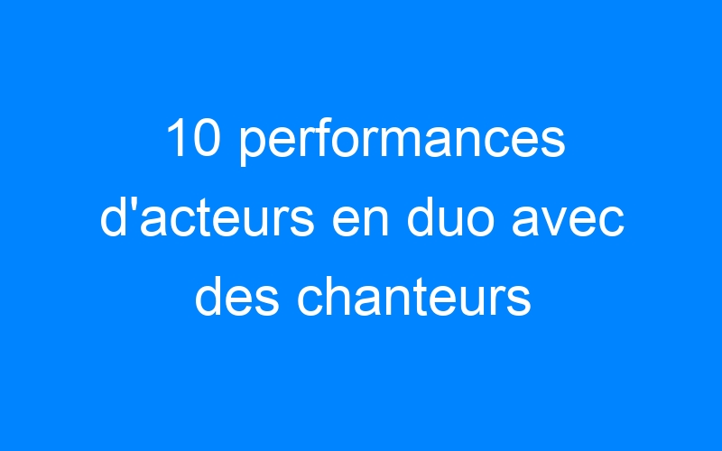 10 performances d'acteurs en duo avec des chanteurs