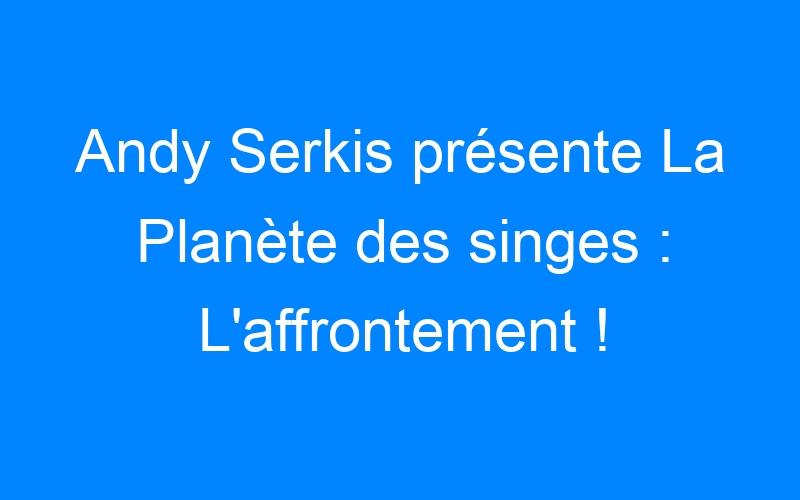 Andy Serkis présente La Planète des singes : L'affrontement !