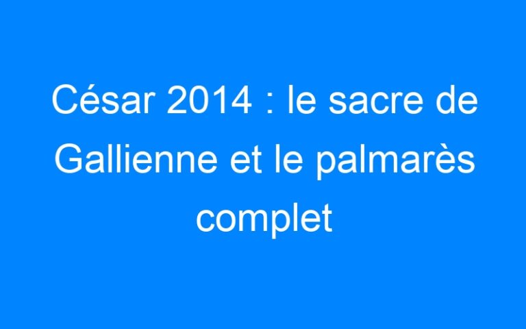 César 2014 : le sacre de Gallienne et le palmarès complet