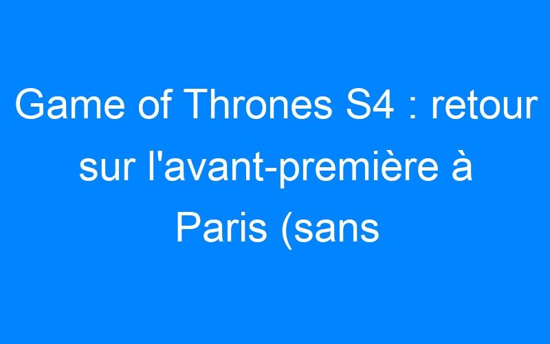 Game of Thrones S4 : retour sur l'avant-première à Paris (sans spoilers)