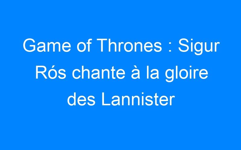 Game of Thrones : Sigur Rós chante à la gloire des Lannister