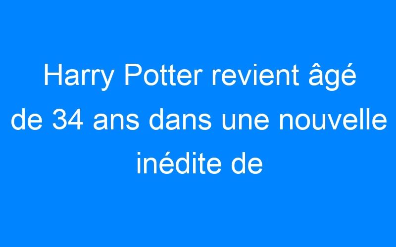 Harry Potter revient âgé de 34 ans dans une nouvelle inédite de J.K Rowling