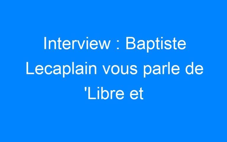 Interview : Baptiste Lecaplain vous parle de 'Libre et Assoupi'