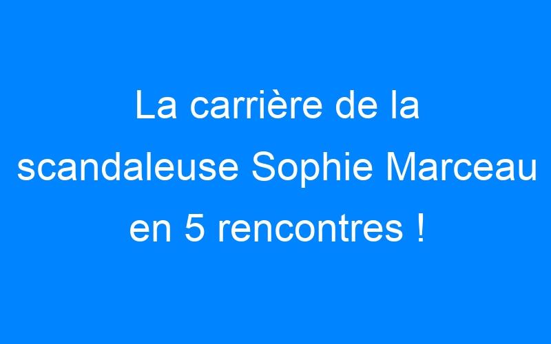 La carrière de la scandaleuse Sophie Marceau en 5 rencontres !