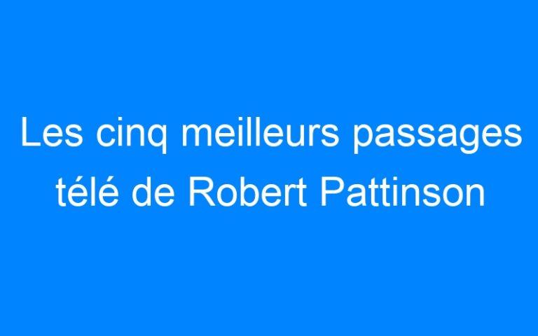 Les cinq meilleurs passages télé de Robert Pattinson
