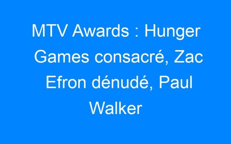 MTV Awards : Hunger Games consacré, Zac Efron dénudé, Paul Walker salué !