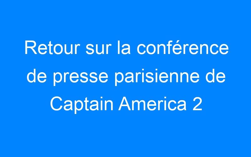 Retour sur la conférence de presse parisienne de Captain America 2