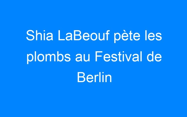 Shia LaBeouf pète les plombs au Festival de Berlin