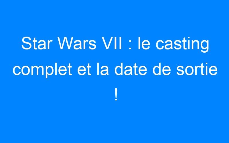 Star Wars VII : le casting complet et la date de sortie !