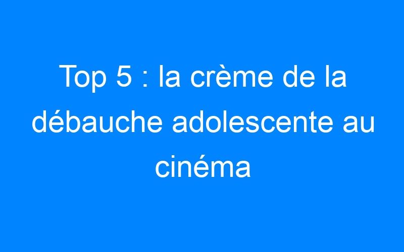 Top 5 : la crème de la débauche adolescente au cinéma