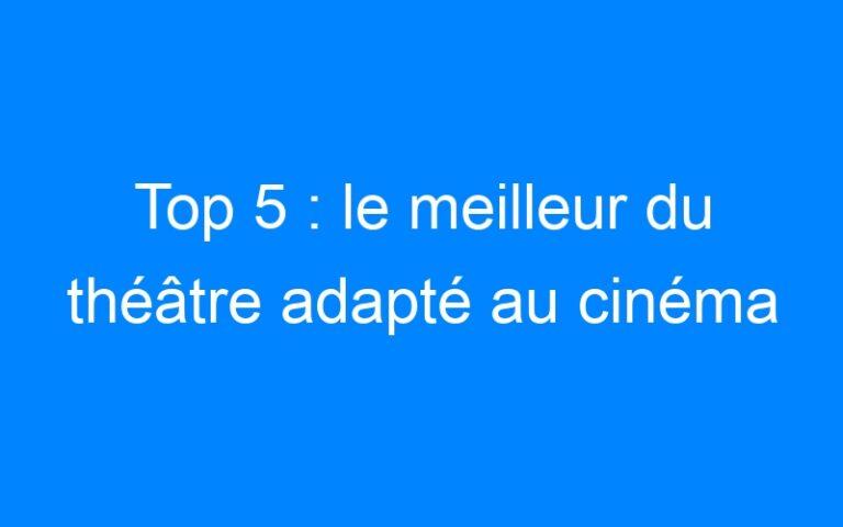 Top 5 : le meilleur du théâtre adapté au cinéma