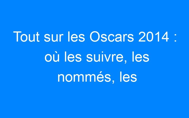 Tout sur les Oscars 2014 : où les suivre, les nommés, les trailers…