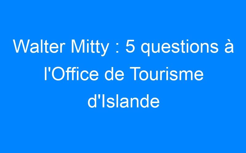 Walter Mitty : 5 questions à l'Office de Tourisme d'Islande