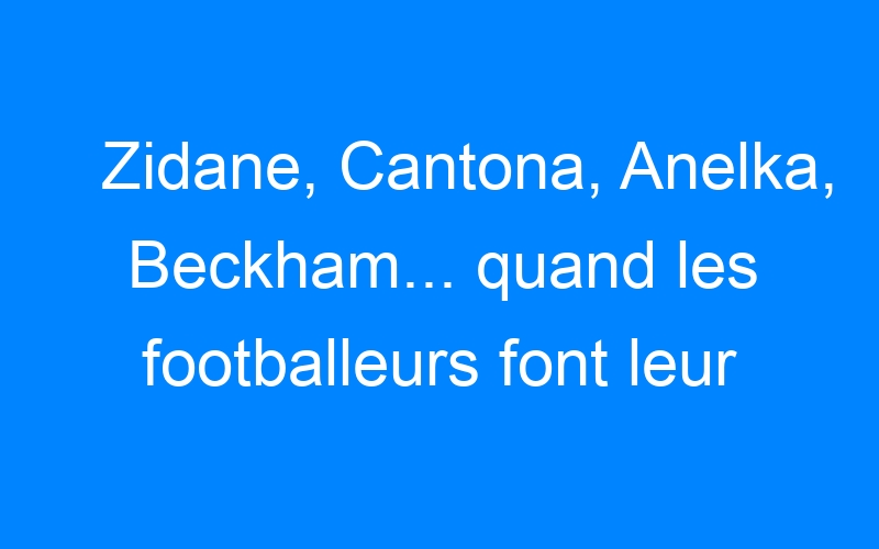 Zidane, Cantona, Anelka, Beckham… quand les footballeurs font leur cinéma